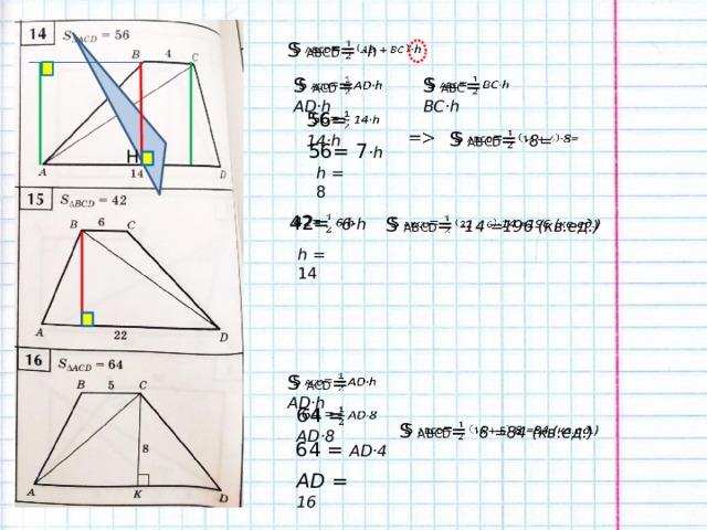 S  АВСD = ·h  S  АBС = BC·h  S  АСD = AD·h  56= 14·h  S  АВСD = ·8=   56= 7 ·h H h = 8 42= 6·h  S  АВСD = ·14 =196 (кв.ед.)  h = 14 S  АСD = AD·h  64 = AD·8  S  АВСD = ·8 =84 (кв.ед.)  64 = AD·4 AD = 16