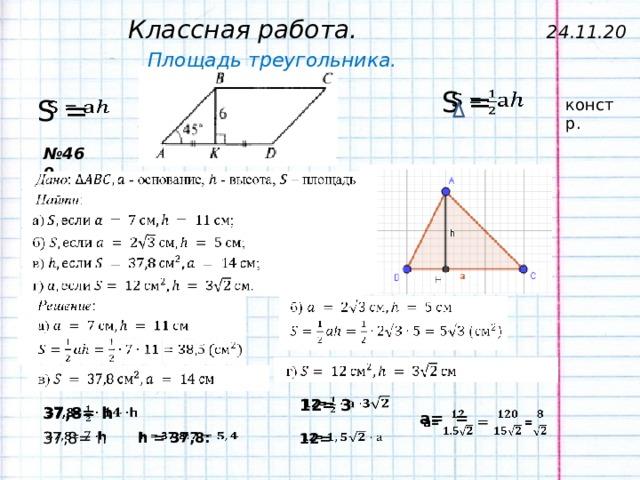 Классная работа. 24.11.20 Площадь треугольника. S =   S = констр. № 469 12= 3  37,8= h  а= =  37,8= h  h = 37,8:  12=