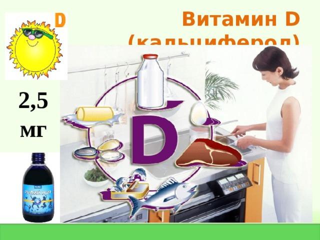 Витамин D  ( кальциферол) 2,5 мг
