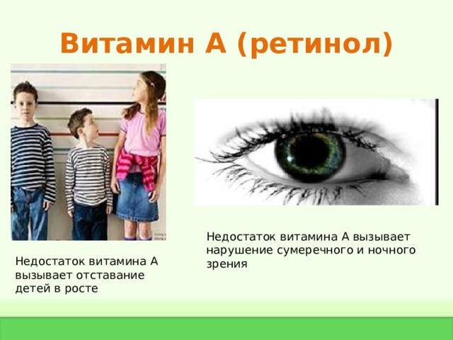 Витамин А ( ретинол) Недостаток витамина А вызывает нарушение сумеречного и ночного зрения Недостаток витамина А вызывает отставание детей в росте