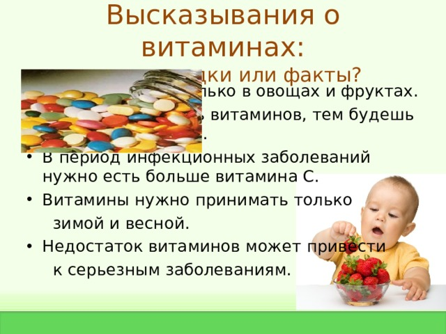 Высказывания о витаминах:  предрассудки или факты? Витамины есть только в овощах и фруктах. Чем больше съешь витаминов, тем будешь крепче и здоровее. В период инфекционных заболеваний нужно есть больше витамина С. Витамины нужно принимать только  зимой и весной. Недостаток витаминов может привести  к серьезным заболеваниям.