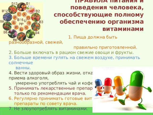 ПРАВИЛА питания и поведения человека, способствующие полному обеспечению организма витаминами  1. Пища должна быть разнообразной, свежей,  правильно приготовленной. 2. Больше включать в рацион свежие овощи и фрукты. 3. Больше времени гулять на свежем воздухе, принимать солнечные  ванны. 4. Вести здоровый образ жизни, отказаться от курения, приема алкоголя,  умеренно употреблять чай и кофе. 5. Принимать лекарственные препараты  только по рекомендации врача. 6. Регулярно принимать готовые витаминные  препараты по совету врача. 7. Не злоупотреблять витаминами.