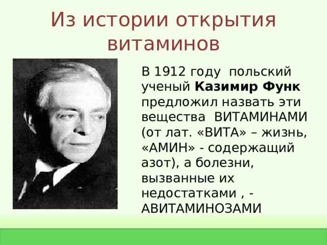 Из истории открытия витаминов В 1912 году польский ученый Казимир Функ предложил назвать эти вещества ВИТАМИНАМИ (от лат. «ВИТА» – жизнь, «АМИН» - содержащий азот), а болезни, вызванные их недостатками , - АВИТАМИНОЗАМИ
