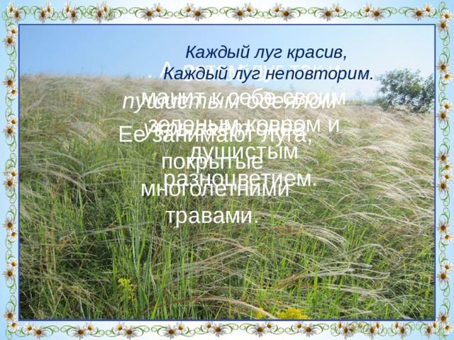 Каждый луг красив,  Каждый луг неповторим. Мы по ковру идем с тобой,  Его никто не ткал.  Он разостлался сам собой,  И желт, и синь, и ал! . А летом луг так и манит к себе своим зеленым ковром и душистым разноцветием. Зимой их пушистым одеялом укрывает снег. Ее занимают луга, покрытые многолетними травами. На великих просторах нашего Брединского района, много нераспаханной земли.