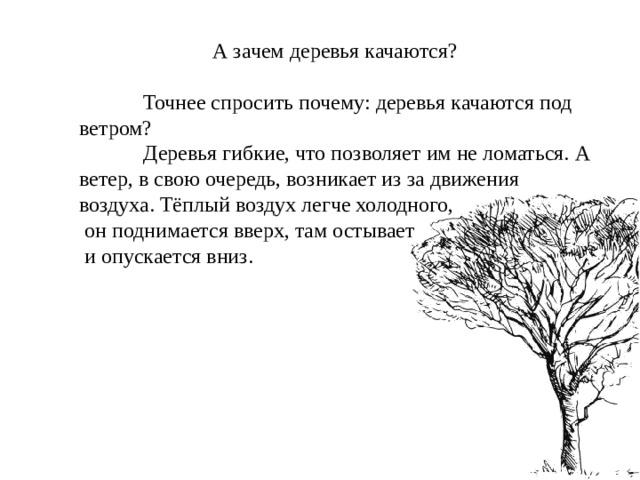 А зачем деревья качаются?  Точнее спросить почему: деревья качаются под ветром?  Деревья гибкие, что позволяет им не ломаться. А ветер, в свою очередь, возникает из за движения воздуха. Тёплый воздух легче холодного,  он поднимается вверх, там остывает  и опускается вниз.