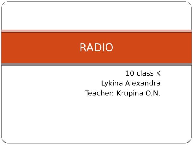RADIO 10 class K Lykina Alexandra Teacher: Krupina O.N.
