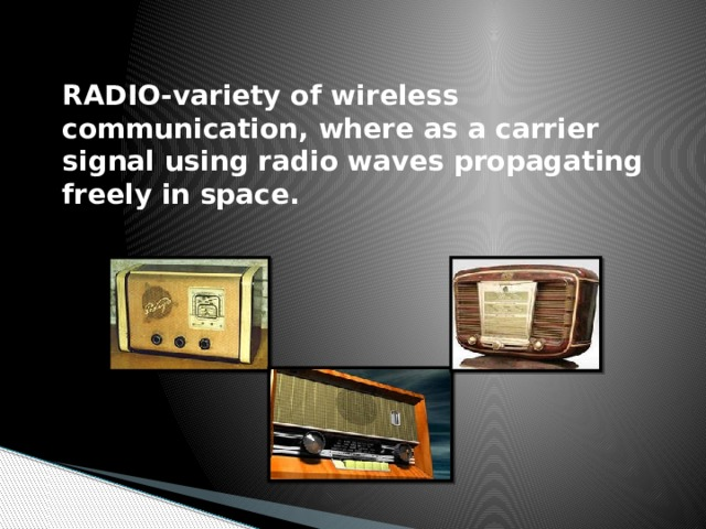 RADIO-variety of wireless communication, where as a carrier signal using radio waves propagating freely in space.