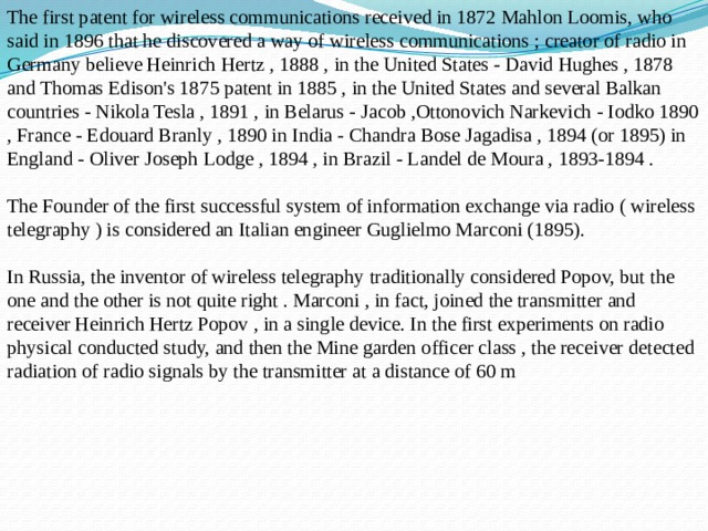 The first patent for wireless communications received in 1872 Mahlon Loomis, who said in 1896 that he discovered a way of wireless communications ; creator of radio in Germany believe Heinrich Hertz , 1888 , in the United States - David Hughes , 1878 and Thomas Edison's 1875 patent in 1885 , in the United States and several Balkan countries - Nikola Tesla , 1891 , in Belarus - Jacob ,Ottonovich Narkevich - Iodko 1890 , France - Edouard Branly , 1890 in India - Chandra Bose Jagadisa , 1894 (or 1895) in England - Oliver Joseph Lodge , 1894 , in Brazil - Landel de Moura , 1893-1894 .   The Founder of the first successful system of information exchange via radio ( wireless telegraphy ) is considered an Italian engineer Guglielmo Marconi (1895).   In Russia, the inventor of wireless telegraphy traditionally considered Popov, but the one and the other is not quite right . Marconi , in fact, joined the transmitter and receiver Heinrich Hertz Popov , in a single device. In the first experiments on radio physical conducted study, and then the Mine garden officer class , the receiver detected radiation of radio signals by the transmitter at a distance of 60 m