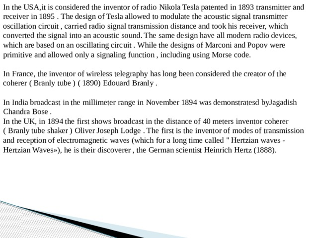 In the USA,it is considered the inventor of radio Nikola Tesla patented in 1893 transmitter and receiver in 1895 . The design of Tesla allowed to modulate the acoustic signal transmitter oscillation circuit , carried radio signal transmission distance and took his receiver, which converted the signal into an acoustic sound. The same design have all modern radio devices, which are based on an oscillating circuit . While the designs of Marconi and Popov were primitive and allowed only a signaling function , including using Morse code.   In France, the inventor of wireless telegraphy has long been considered the creator of the coherer ( Branly tube ) ( 1890) Edouard Branly .   In India broadcast in the millimeter range in November 1894 was demonstratesd byJagadish Chandra Bose .  In the UK, in 1894 the first shows broadcast in the distance of 40 meters inventor coherer ( Branly tube shaker ) Oliver Joseph Lodge . The first is the inventor of modes of transmission and reception of electromagnetic waves (which for a long time called