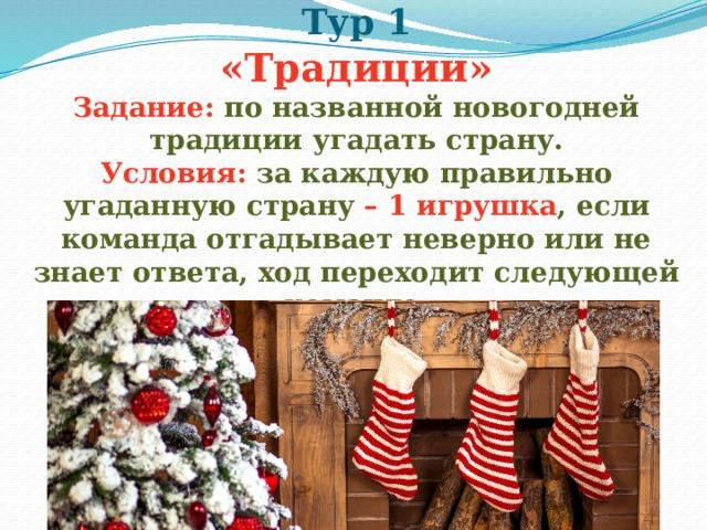 Тур 1  «Традиции»  Задание:  по названной новогодней традиции угадать страну.  Условия:  за каждую правильно угаданную страну – 1 игрушка ,  если команда отгадывает неверно или не знает ответа, ход переходит следующей команде.