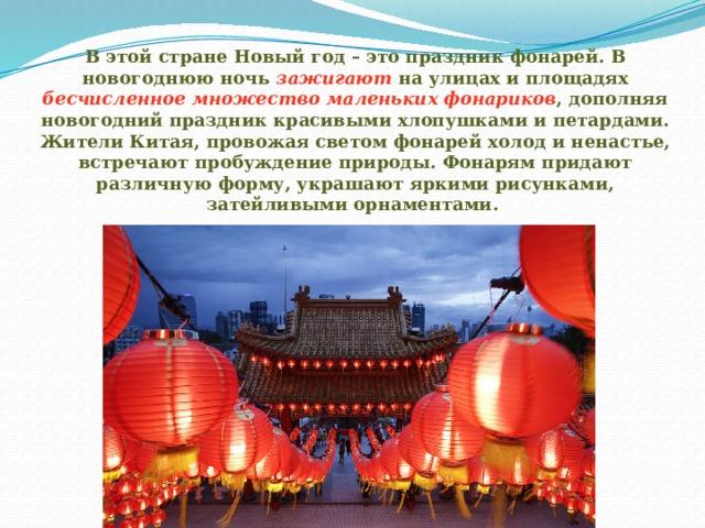 В этой стране Новый год – это праздник фонарей. В новогоднюю ночь зажигают на улицах и площадях бесчисленное множество маленьких фонариков , дополняя новогодний праздник красивыми хлопушками и петардами. Жители Китая, провожая светом фонарей холод и ненастье, встречают пробуждение природы. Фонарям придают различную форму, украшают яркими рисунками, затейливыми орнаментами.
