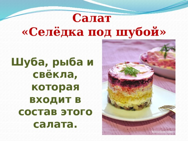 Салат  «Селёдка под шубой» Шуба, рыба и свёкла, которая входит в состав этого салата.
