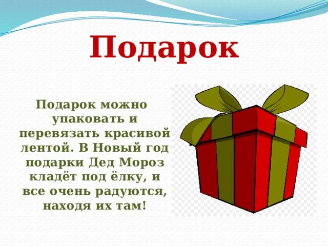 Подарок Подарок можно упаковать и перевязать красивой лентой. В Новый год подарки Дед Мороз кладёт под ёлку, и все очень радуются, находя их там!
