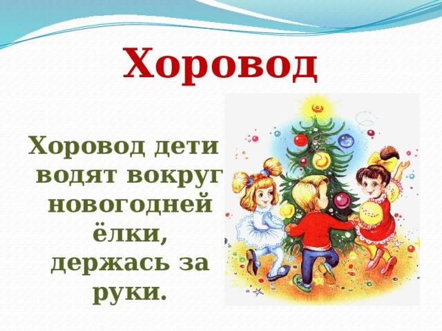 Хоровод Хоровод дети водят вокруг новогодней ёлки, держась за руки.