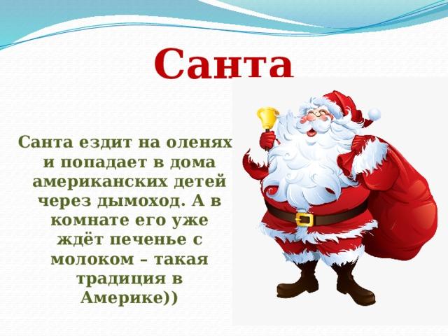 Санта Санта ездит на оленях и попадает в дома американских детей через дымоход. А в комнате его уже ждёт печенье с молоком – такая традиция в Америке))