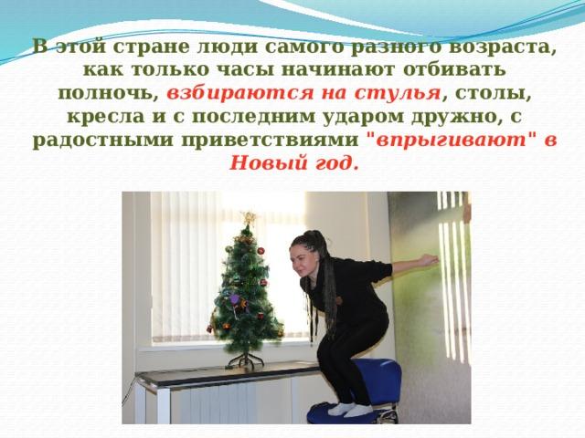 В этой стране люди самого разного возраста, как только часы начинают отбивать полночь, взбираются на стулья , столы, кресла и с последним ударом дружно, с радостными приветствиями