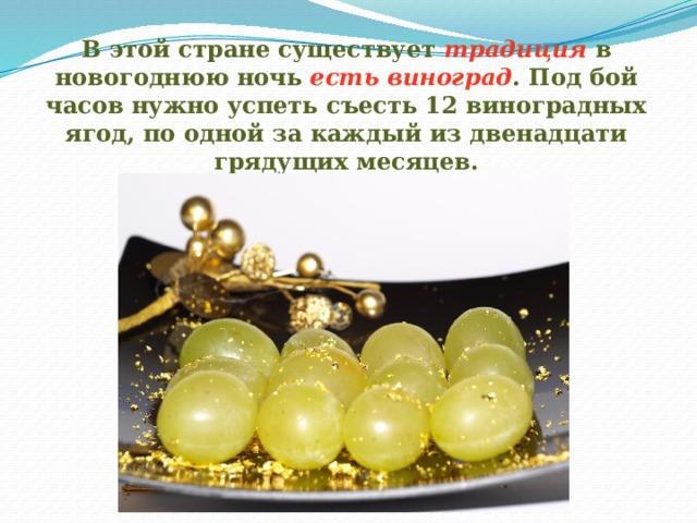 В этой стране существует традиция в новогоднюю ночь есть виноград . Под бой часов нужно успеть съесть 12 виноградных ягод, по одной за каждый из двенадцати грядущих месяцев.