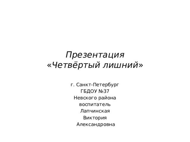 Презентация  « Четвёртый лишний » г. Санкт-Петербург ГБДОУ №37 Невского района воспитатель Лапчинская Виктория  Александровна