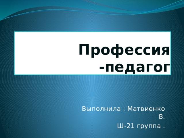 Профессия -педагог Выполнила : Матвиенко В. Ш-21 группа .