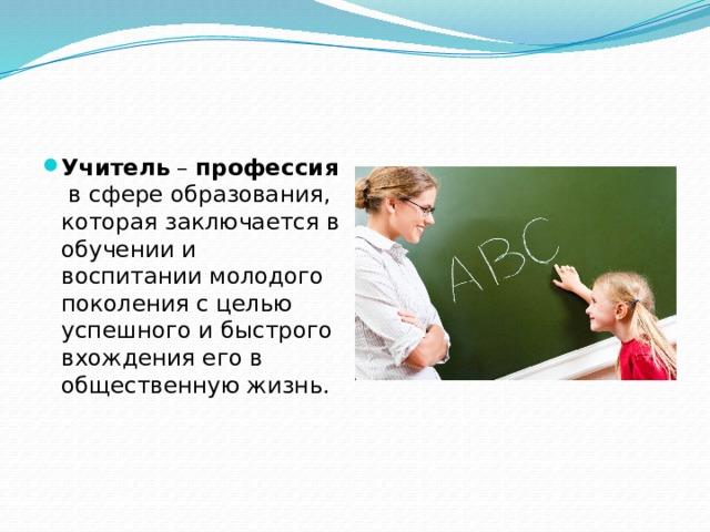 Учитель – профессия в сфере образования, которая заключается в обучении и воспитании молодого поколения с целью успешного и быстрого вхождения его в общественную жизнь.