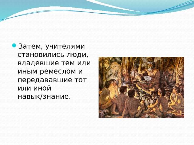 Затем, учителями становились люди, владевшие тем или иным ремеслом и передававшие тот или иной навык/знание.