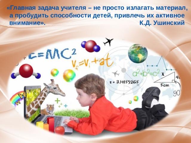 «Главная задача учителя – не просто излагать материал, а пробудить способности детей, привлечь их активное внимание». К.Д. Ушинский