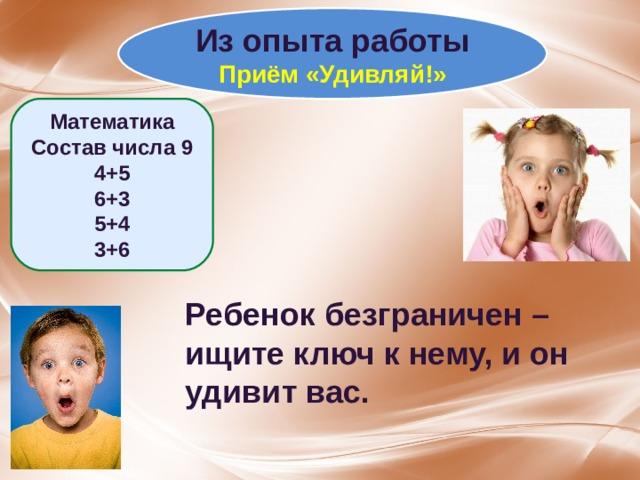 Из опыта работы Приём «Удивляй!» Математика Состав числа 9 4+5 6+3 5+4 3+6 Ребенок безграничен – ищите ключ к нему, и он удивит вас.