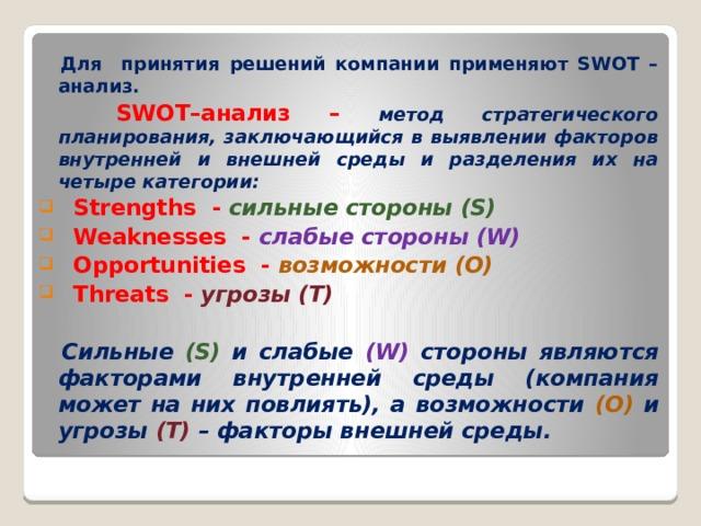 Для принятия решений компании применяют SWOT –анализ.  SWOT–анализ – метод стратегического планирования, заключающийся в выявлении факторов внутренней и внешней среды и разделения их на четыре категории:  Strengths - сильные стороны (S)  Weaknesses - слабые стороны (W)  Opportunities - возможности (O)  Threats - угрозы (T)   Сильные (S) и слабые (W) стороны являются факторами внутренней среды (компания может на них повлиять), а возможности (O) и угрозы (T) – факторы внешней среды.