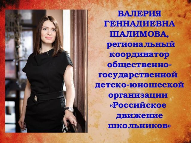 ВАЛЕРИЯ ГЕННАДИЕВНА ШАЛИМОВА,  региональный координатор общественно-государственной детско-юношеской организации «Российское движение школьников»
