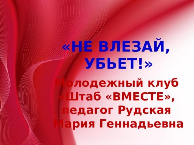 «НЕ ВЛЕЗАЙ, УБЬЕТ!»  Молодежный клуб «Штаб «ВМЕСТЕ», педагог Рудская Мария Геннадьевна