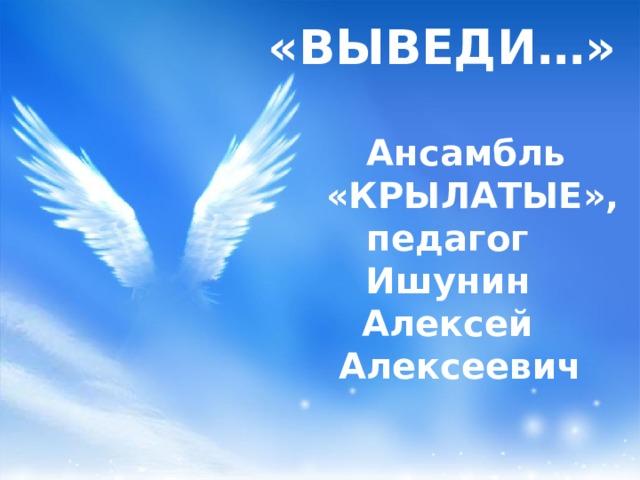 «ВЫВЕДИ…»    Ансамбль  «КРЫЛАТЫЕ»,  педагог  Ишунин  Алексей  Алексеевич