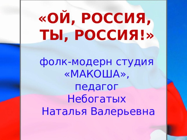 «ОЙ, РОССИЯ, ТЫ, РОССИЯ!» фолк-модерн студия «МАКОША», педагог Небогатых Наталья Валерьевна