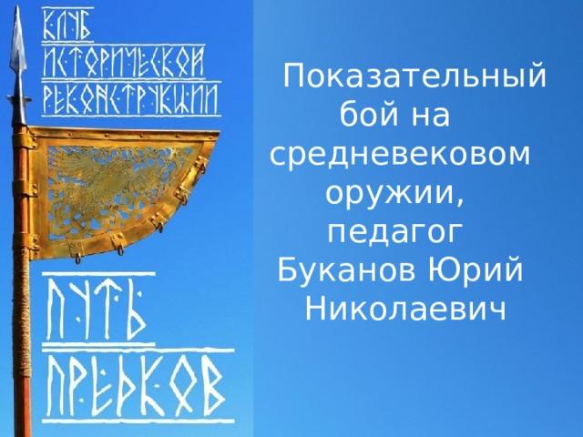 Показательный бой на средневековом оружии, педагог Буканов Юрий  Николаевич