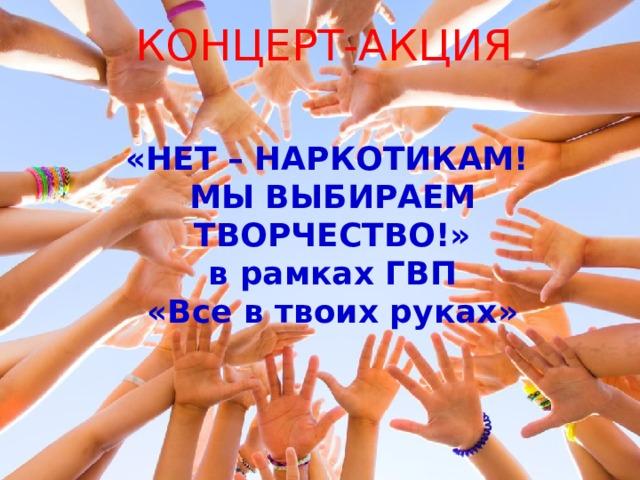 КОНЦЕРТ-АКЦИЯ «НЕТ – НАРКОТИКАМ! МЫ ВЫБИРАЕМ ТВОРЧЕСТВО!» в рамках ГВП «Все в твоих руках»