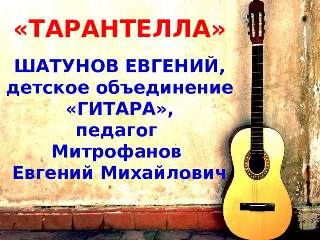 «ТАРАНТЕЛЛА»   ШАТУНОВ ЕВГЕНИЙ, детское объединение «ГИТАРА», педагог Митрофанов Евгений Михайлович