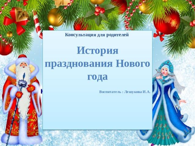 Консультация для родителей  История празднования Нового года   Воспитатель : Лешукова И.А.