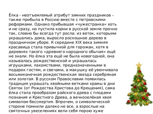 Ёлка - неотъемлемый атрибут зимних праздников - также прибыла в Россию вместе с петровскими реформами. Однако прибывшая «чужестранка» хоть и не сразу, но пустила корни в русской земле прочно так, словно бы всегда тут росла: из веток, которыми украшались дома, выросло роскошное дерево в праздничном уборе. К середине XIX века зимняя красавица стала привычной для горожан, хотя в деревнях такого «древнего народного обычая» ещё не знали. Но ёлка эта ещё не была новогодней, она называлась рождественской и украшалась игрушками, лакомствами, предназначенными в подарок гостям, и свечами, а макушку её увенчивала восьмиконечная рождественская звезда серебряная или золотая. В русском Православии появилась традиция украшать хвойными ветками храмы в дни Святок (от Рождества Христова до Крещения), сама ёлка стала прообразом райского древа с плодами познания и Крестного Древа, а вечнозелёная хвоя символом бессмертия. Впрочем, о символической стороне помнили далеко не все, а взрослые на святочных увеселениях вели себя порою хуже детей…