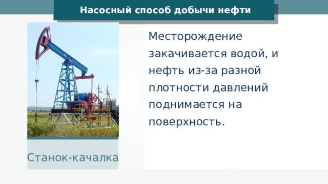 Насосный способ добычи нефти Месторождение закачивается водой, и нефть из-за разной плотности давлений поднимается на поверхность. WarX Станок-качалка
