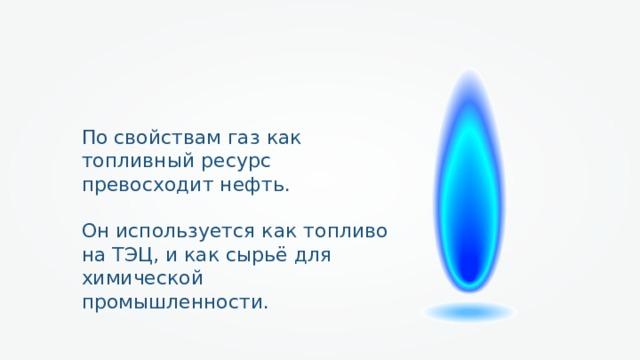 По свойствам газ как топливный ресурс превосходит нефть. Он используется как топливо на ТЭЦ, и как сырьё для химической промышленности.