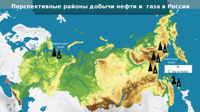Перспективные районы добычи нефти и газа в России Баренцево море Охотское море о. Сахалин