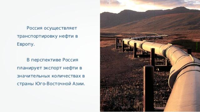 Россия осуществляет транспортировку нефти в Европу. В перспективе Россия планирует экспорт нефти в значительных количествах в страны Юго-Восточной Азии.