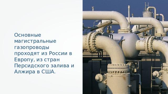 Основные магистральные газопроводы проходят из России в Европу, из стран Персидского залива и Алжира в США.