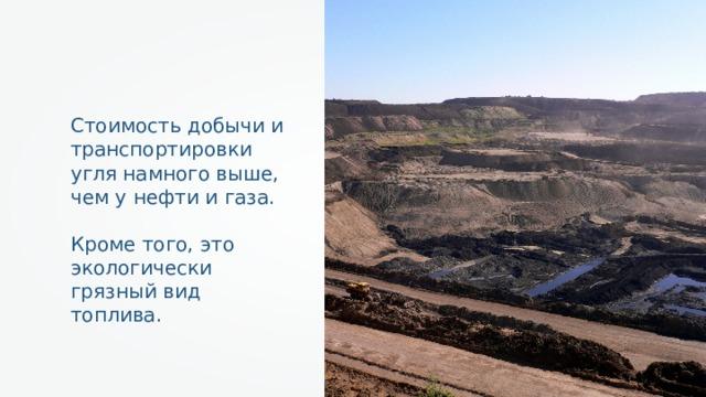 Стоимость добычи и транспортировки угля намного выше, чем у нефти и газа. Кроме того, это экологически грязный вид топлива.
