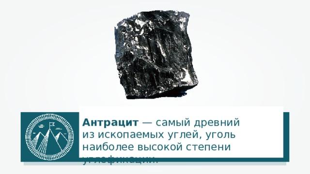 Антрацит — самый древний изископаемых углей, уголь наиболее высокой степени углефикации.