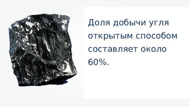 Доля добычи угля открытым способом составляет около 60%.