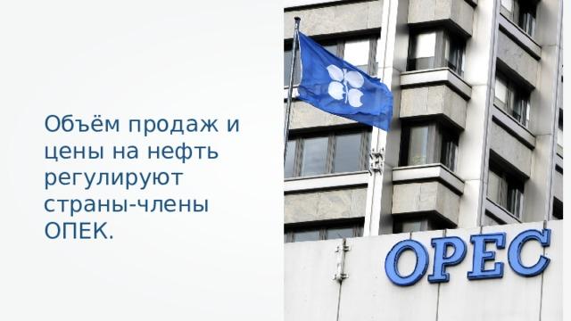Объём продаж и цены на нефть регулируют страны-члены ОПЕК.