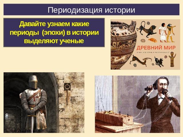 Периодизация истории Давайте узнаем какие периоды (эпохи) в истории выделяют ученые