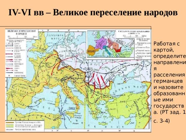 IV-VI вв – Великое переселение народов Работая с картой, определите направления расселения германцев и назовите образованные ими государства. (РТ зад. 1 с. 3-4)
