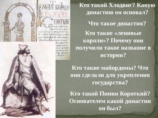 Кто такой Хлодвиг? Какую династию он основал? Что такое династия?  Кто такие «ленивые короли»? Почему они получили такое название в истории? Кто такие майордомы? Что они сделали для укрепления государства? Кто такой Пипин Короткий? Основателем какой династии он был?