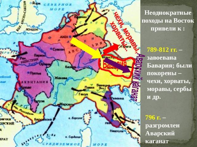 Неоднократные походы на Восток привели к : 789-812 гг. – завоевана Бавария; были покорены – чехи, хорваты, моравы, сербы и др. 796 г. – разгромлен Аварский каганат